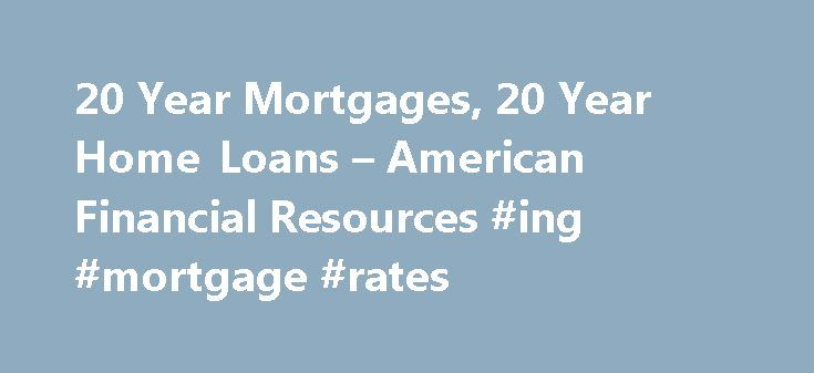 20 Year Mortgages, 20 Year Home Loans – American Financial Resources #ing #mortgage #rates http://mortgage.remmont.com/20-year-mortgages-20-year-home-loans-american-financial-resources-ing-mortgage-rates/  #20 year mortgage # Find Great 20 Year Mortgage Rates with AFR 20 year home loans can be the perfect product for consumers not wishing to stretch their mortgages all the way out to 30 years and who are not 100% sure that they can afford the payments of a 15 year or 10 year mortgage. Most…