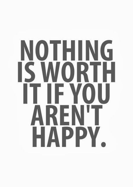 Nothing is worth it if you aren't happy | Inspirational Quotes.   Within reason...