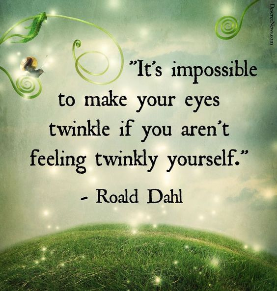 It's impossiblele to make your eyes twinkle if you aren't feeling twinkly yourself.  – Roald Dahl thedailyquotes.com