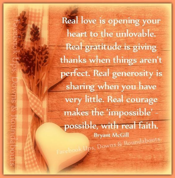 """Real love is opening your heart to the unlovable. Real gratitude is giving thanks when things aren't perfect. Real generosity is sharing.."