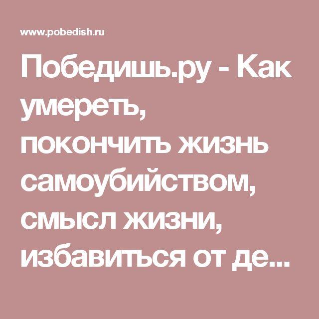 Победишь.ру - Как умереть, покончить жизнь самоубийством, смысл жизни, избавиться от депрессии. Лечение депрессии