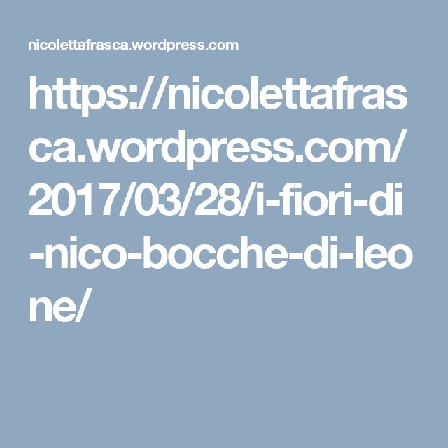 https://nicolettafrasca.wordpress.com/2017/03/28/i-fiori-di-nico-bocche-di-leone/