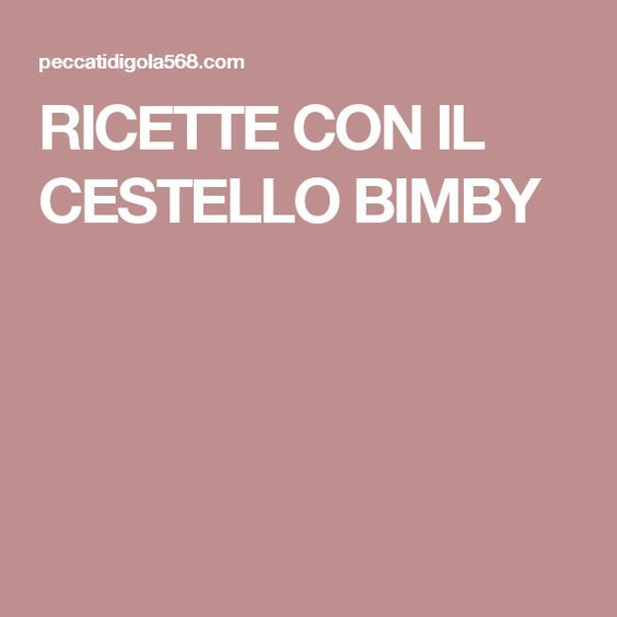RICETTE CON IL CESTELLO BIMBY