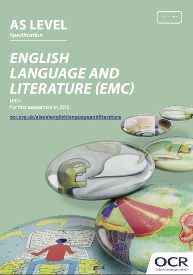 OCR English Language & Literature (EMC) AS (H074) Specification. Exam June 2017 onwards.  http://www.ocr.org.uk/Images/171203-specification-accredited-as-level-gce-english-language-and-literature-h074.pdf