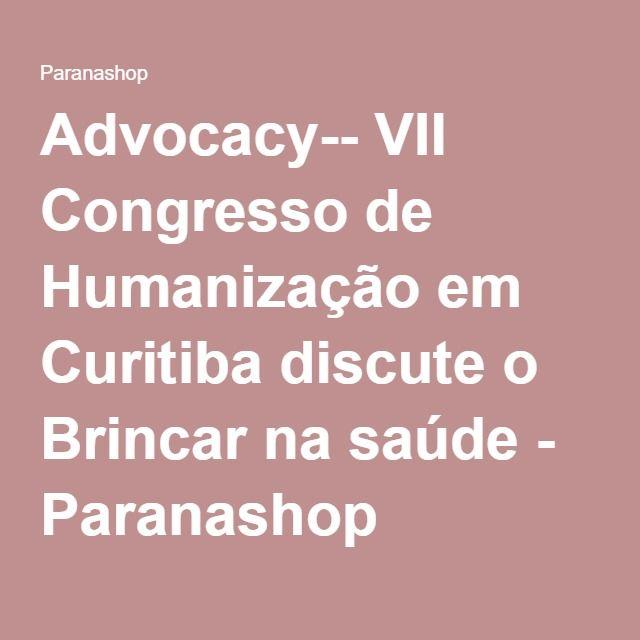 Advocacy-- VII Congresso de Humanização em Curitiba discute o Brincar na saúde - Paranashop