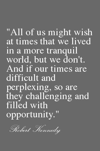 """...And if our times are difficult and perplexing, so are they challenging and filled with opportunity."" Robert Kennedy #quote"