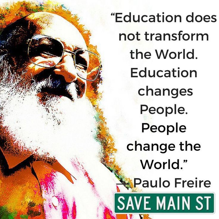 """Education does not transform the World. Education changes People. People change the World."" --Paulo Freire"