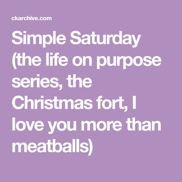 Simple Saturday (the life on purpose series, the Christmas fort, I love you more than meatballs)