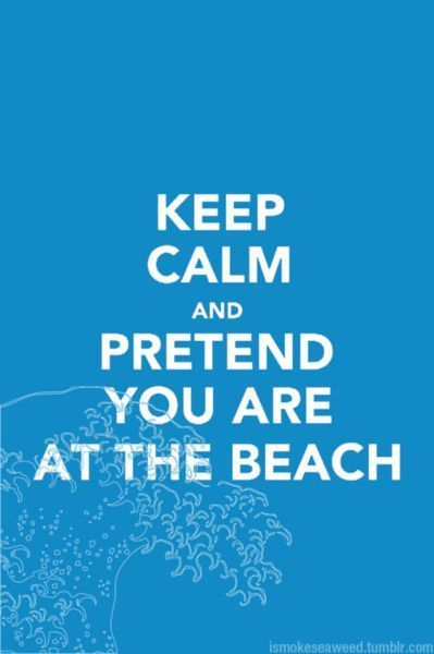 Im going to pretend but the day I get to A real beach again. I will say you stay calm I wont be home till after dark