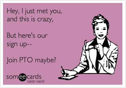Hey, I just met you, and this is crazy, But here's our sign up-- Join PTO maybe?