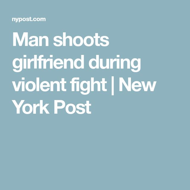 Man shoots girlfriend during violent fight | New York Post