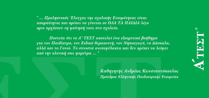 Το Α'ΤΕΣΤ αποτελεί ένα εξαιρετικό βοήθημα για κάθε Ειδικό που το χρησιμοποιεί και το συνιστώ ανεπιφύλακτα. Καθηγητής Ανδρέας Κωνσταντόπουλος, Πρόεδρος Ελληνικής Παιδιατρικής Εταιρείας