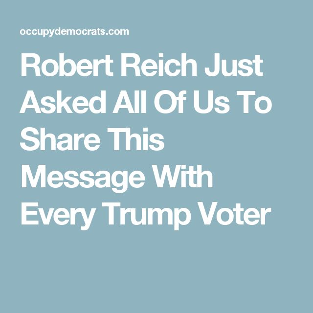 Robert Reich Just Asked All Of Us To Share This Message With Every Trump Voter