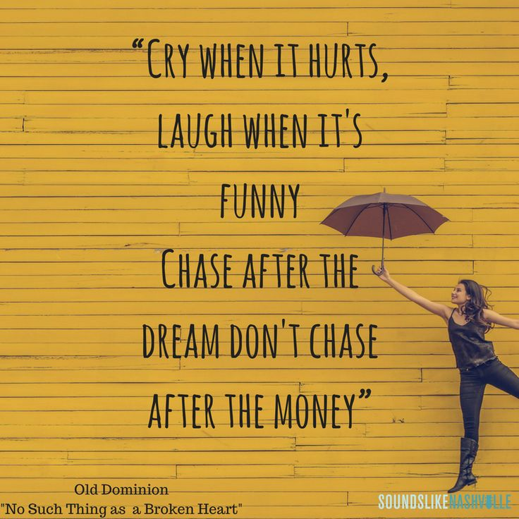 """""""Cry when it hurts laugh when it's funny chase after the dream don't chase after the money."""" Old Dominion's """"No Such Thing as a Broken Heart"""""""