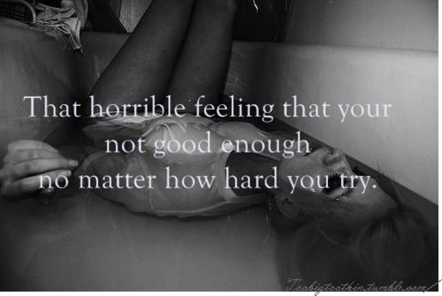 that horrible feeling that your not good enough no matter how hard you try