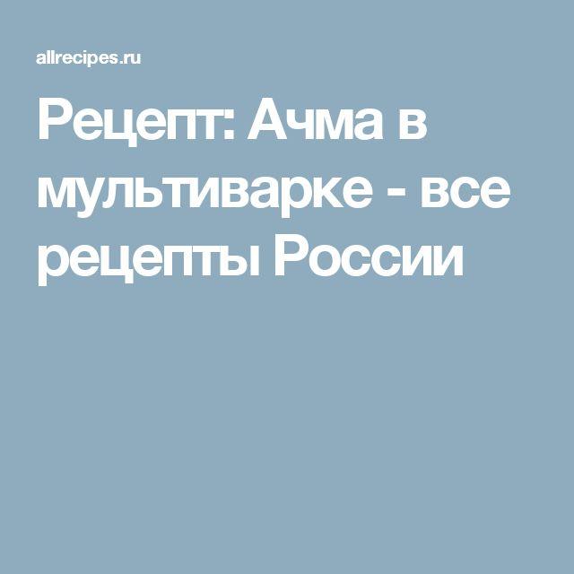 Рецепт: Ачма в мультиварке - все рецепты России
