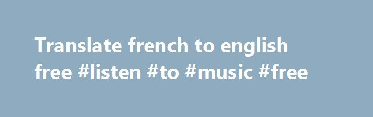 Translate french to english free #listen #to #music #free http://free.remmont.com/translate-french-to-english-free-listen-to-music-free/  #translate french to english free # Translate any phrase, a sentence or a full text into many languages with one simple click. Master your pronunciation and speaking skills by listening to human-like voices. Free membership, no advertisement advanced translation service with virtual keyboard, spellchecker, dictionary, decoder, text-to-speech, back…