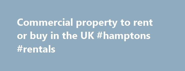 Commercial property to rent or buy in the UK #hamptons #rentals http://rental.nef2.com/commercial-property-to-rent-or-buy-in-the-uk-hamptons-rentals/  #property for rent uk # Search for Commercial Property in the UK Discover your perfect commercial property to rent or for sale in the UK. We can offer a wide range of commercial buildings and spaces to suit your needs, regardless of your requirements. Commercial properties come in many different types: offices, serviced offices, shops…