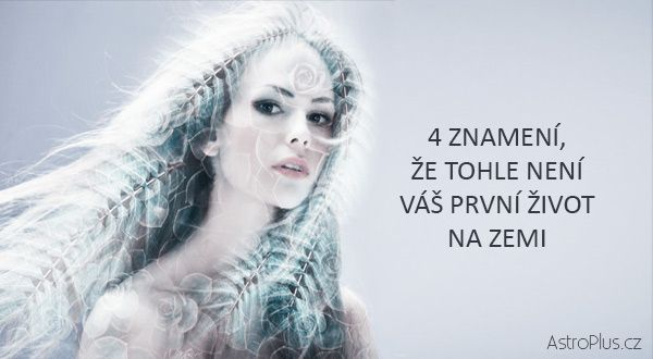 4 znamení, že tohle není váš první život na zemi | AstroPlus.cz