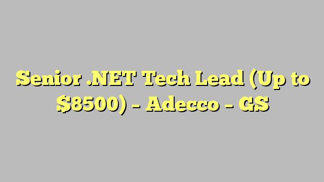 Senior .NET Tech Lead  (Up to $8500) - Adecco - GS