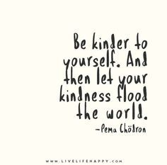 be kinder to yourself. and then let your kindness flood the world.