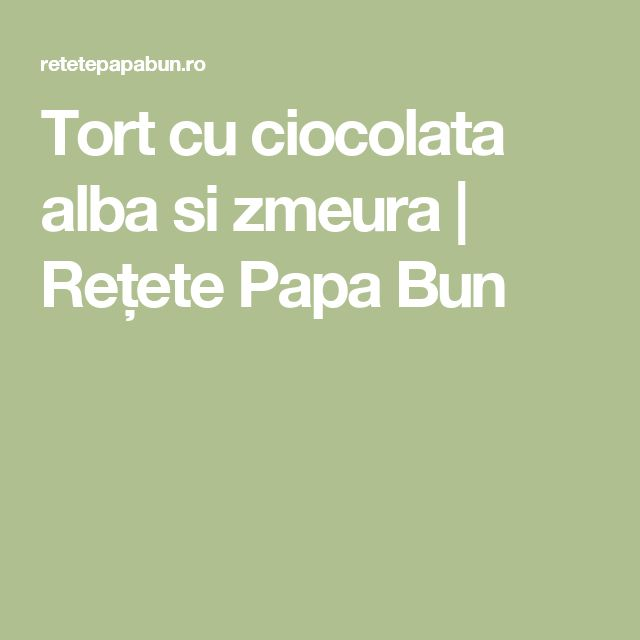 Tort cu ciocolata alba si zmeura | Rețete Papa Bun