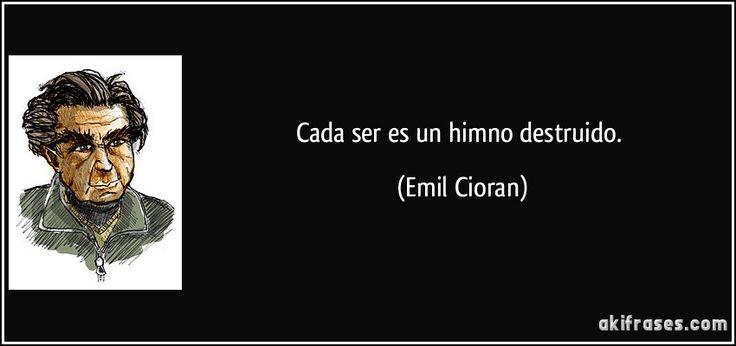 Cada ser es un himno destruido. (Emil Cioran)