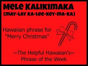 The Helpful Hawaiian's Phrase of the Week: Mele Kalikimaka
