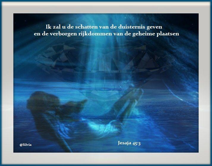 Jesaja 45:3, AMP  En Ik zal u de schatten van de duisternis geven en de verborgen rijkdommen van de geheime plaatsen , opdat u zult weten dat Ik, de Heere, de God van Israel ben, Die u bij uw naam roept.