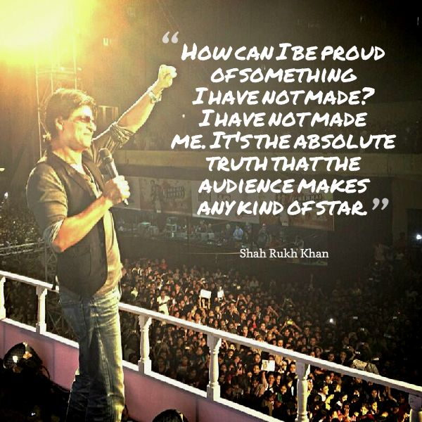 Shah Rukh Khan - 'How can I be proud of something I have not made? I have not made me...'