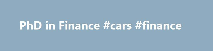 PhD in Finance #cars #finance http://cash.remmont.com/phd-in-finance-cars-finance/  #phd in finance # PhD in Finance Students admitted usually have a GMAT score above 675, a ranking in the top 5% of the student's graduating class, and a strong mathematical background. A master's degree in economics, computer science or... Read more
