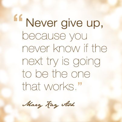 """""""Never give up because you never know if the next try is going to be the one that works."""" - Mary Kay Ash"""