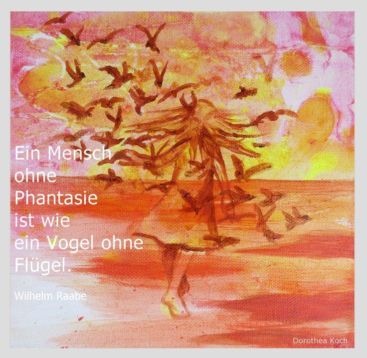 Ein Mensch ohne Phantasie ist wie ein Vogel ohne Flügel.* A man without imagination is like a bird without wings.* (Wilhelm Raabe)