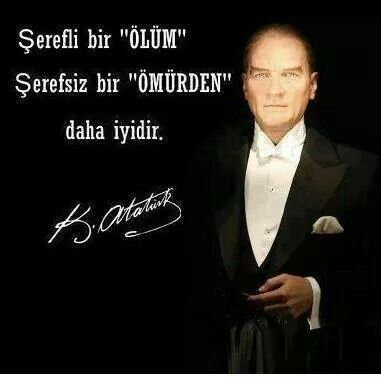 ''An honorable DEATH is preferable than an inglorious LIFE'' M.K. ATATÜRK