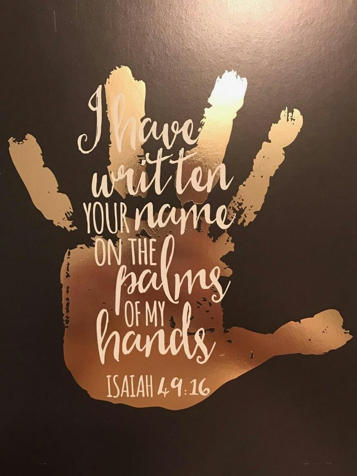 """Behold, I have graven thee upon the palms of My hands; thy walls are continually before Me."" Isaiah 49:16"