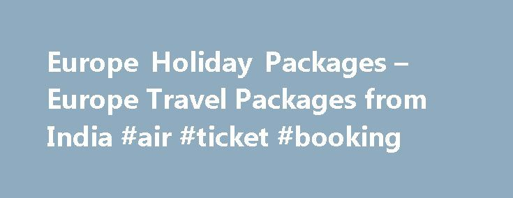 Europe Holiday Packages – Europe Travel Packages from India #air #ticket #booking http://travel.nef2.com/europe-holiday-packages-europe-travel-packages-from-india-air-ticket-booking/  #europe travel packages # Europe Holiday Packages Hitch your wagon to a Europe and treat yourself to a visual feast, as you plan your Europe Holiday Package to experience a rich cross-culture of its enigmatic countries. The land of the magnificent breathtaking Alps, snow-studded Pyrennes and Carpathians, dense…
