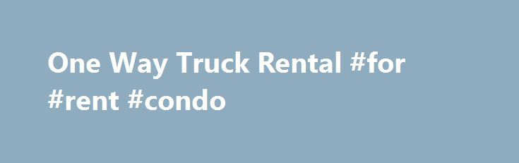 One Way Truck Rental #for #rent #condo http://renta.remmont.com/one-way-truck-rental-for-rent-condo/  #cheap moving truck rental # One Way Truck Rentals is Your Best Choice for Long Distance Moving One Way Truck Rentals for Long Distance Moves Moving can be expensive. If you are forced to stick to a tight budget and are looking to cut costs, a one way truck rental might be the way to go. This means you can pick up the truck at one location, and drop it off at the company s terminal at your…