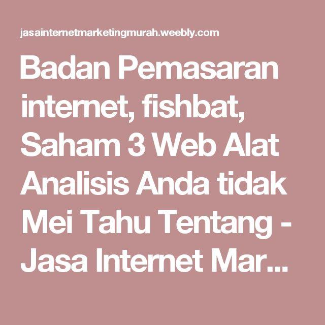 Badan Pemasaran internet, fishbat, Saham 3 Web Alat Analisis Anda tidak Mei Tahu Tentang - Jasa Internet Marketing Murah