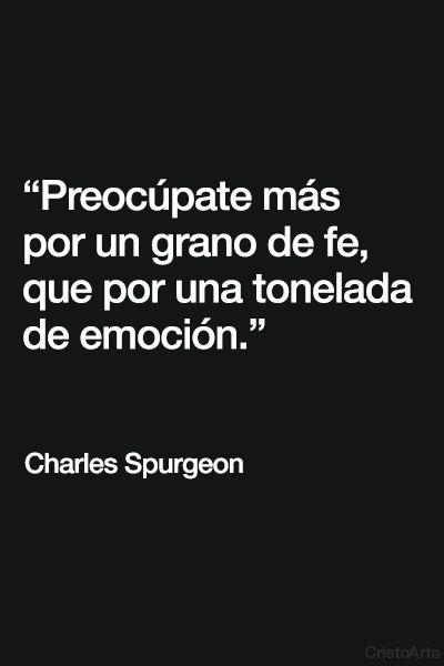 """""""Preocúpate más por un grano de fe, que por una tonelada de emoción"""". - Charles Spurgeon."""