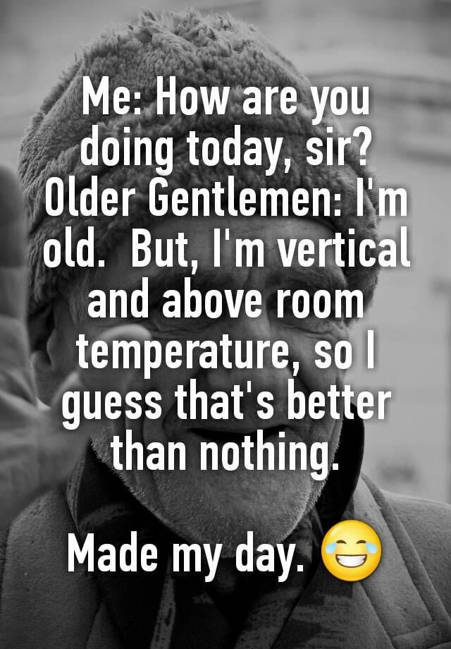 """""""Me: How are you doing today, sir? Older Gentlemen: I'm old.  But, I'm vertical and above room temperature, so I guess that's better than nothing.  Made my day. """""""