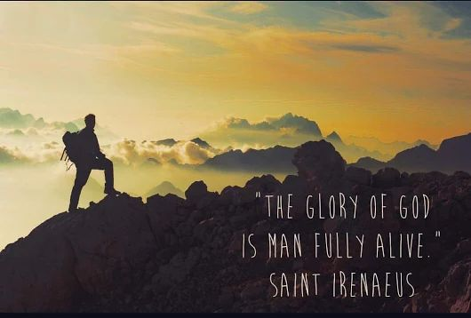 """The glory of God is man fully alive"" -Saint Irenaeus"