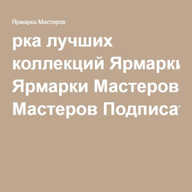 рка лучших коллекций Ярмарки Мастеров Подписаться