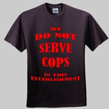 We Do Not Serve Cops In This Establishment. $A28.95 Sizes: S -5XL Available in Black or White Round Neck or V Neck http://www.wildsteel.com.au/we-do-not-serve-cops-in-this-establishment/