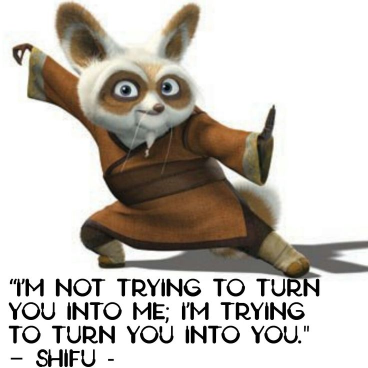 """""""I'm not trying to turn you into me; I'm trying to turn you into you."""" – Shifu - See more at: http://discover.mig.me/2016/03/07/10-life-quotes-kung-fu-panda-3-aud365/?isLoggedIn=0#.dpuf"""