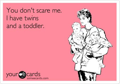 Funny Baby Ecard: You don't scare me. I have twins and a toddler.