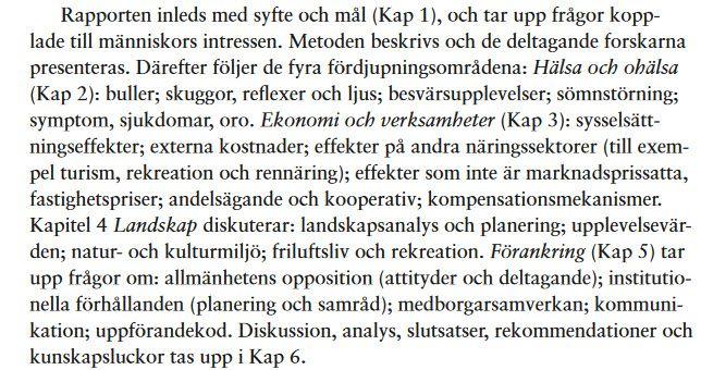 """Vindvals syntesrapport """"Vindkraftens påverkan på människors intressen"""" (2012), som delar upp analysen i fyra delar: 1 Hälsa (buller, skuggor etc). 2. Ekonomi (sysselsättning, effekter på turism etc) 3. Landskap (landskapsanalys etc) och 4. Förankring (attityder och deltagande): https://www.naturvardsverket.se/Documents/publikationer6400/978-91-620-6497-6.pdf"""