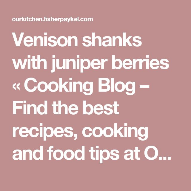 Venison shanks with juniper berries « Cooking Blog – Find the best recipes, cooking and food tips at Our Kitchen.