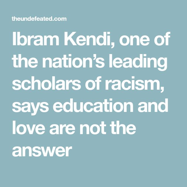 Ibram Kendi, one of the nation's leading scholars of racism, says education and love are not the answer