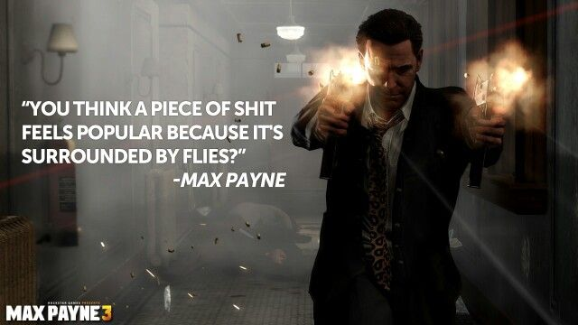 """You think a piece of shit feels popular because it's surrounded by flies?"" ~Max #Payne"