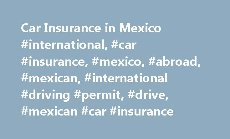 Car Insurance in Mexico #international, #car #insurance, #mexico, #abroad, #mexican, #international #driving #permit, #drive, #mexican #car #insurance http://maryland.nef2.com/car-insurance-in-mexico-international-car-insurance-mexico-abroad-mexican-international-driving-permit-drive-mexican-car-insurance/  Mexican Car Insurance Car Insurance in Mexico If you're planning to take a trip abroad, you need to understand how your car insurance works during foreign travel. In Mexico, U.S. car…